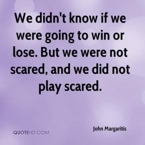John Margaritis  - We didn't know if we were going to win or lose. But we were not scared, and we did not play scared.