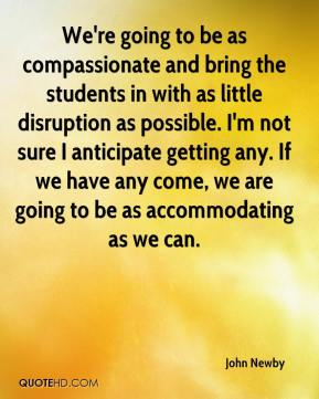 John Newby  - We're going to be as compassionate and bring the students in with as little disruption as possible. I'm not sure I anticipate getting any. If we have any come, we are going to be as accommodating as we can.