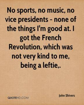 John Shivers  - No sports, no music, no vice presidents - none of the things I'm good at. I got the French Revolution, which was not very kind to me, being a leftie.