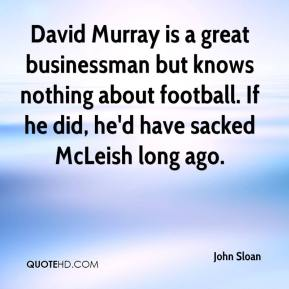 David Murray is a great businessman but knows nothing about football. If he did, he'd have sacked McLeish long ago.