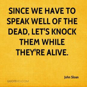 Since we have to speak well of the dead, let's knock them while they're alive.