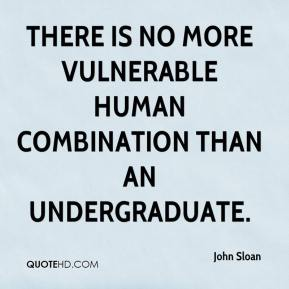 There is no more vulnerable human combination than an undergraduate.