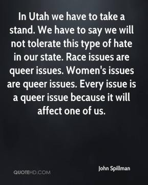 In Utah we have to take a stand. We have to say we will not tolerate this type of hate in our state. Race issues are queer issues. Women's issues are queer issues. Every issue is a queer issue because it will affect one of us.