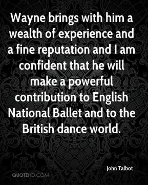 John Talbot  - Wayne brings with him a wealth of experience and a fine reputation and I am confident that he will make a powerful contribution to English National Ballet and to the British dance world.