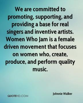 Johnnie Walker  - We are committed to promoting, supporting, and providing a base for real singers and inventive artists. Women Who Jam is a female driven movement that focuses on women who, create, produce, and perform quality music.