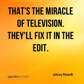 That's the miracle of television. They'll fix it in the edit.