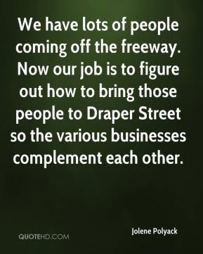 Jolene Polyack  - We have lots of people coming off the freeway. Now our job is to figure out how to bring those people to Draper Street so the various businesses complement each other.