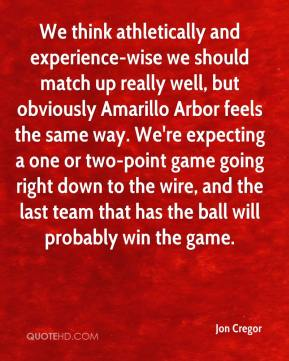 Jon Cregor  - We think athletically and experience-wise we should match up really well, but obviously Amarillo Arbor feels the same way. We're expecting a one or two-point game going right down to the wire, and the last team that has the ball will probably win the game.