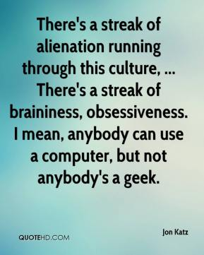 Jon Katz  - There's a streak of alienation running through this culture, ... There's a streak of braininess, obsessiveness. I mean, anybody can use a computer, but not anybody's a geek.