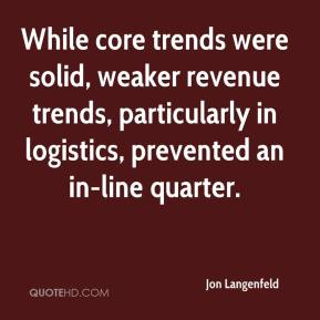 Jon Langenfeld  - While core trends were solid, weaker revenue trends, particularly in logistics, prevented an in-line quarter.