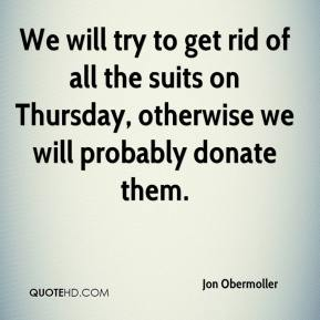 Jon Obermoller  - We will try to get rid of all the suits on Thursday, otherwise we will probably donate them.