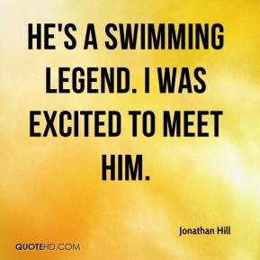 Jonathan Hill  - He's a swimming legend. I was excited to meet him.
