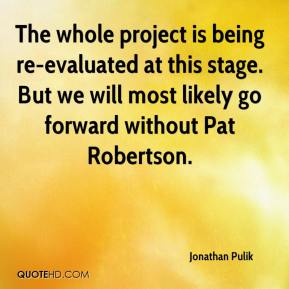 Jonathan Pulik  - The whole project is being re-evaluated at this stage. But we will most likely go forward without Pat Robertson.