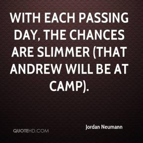 Jordan Neumann  - With each passing day, the chances are slimmer (that Andrew will be at camp).