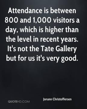 Attendance is between 800 and 1,000 visitors a day, which is higher than the level in recent years. It's not the Tate Gallery but for us it's very good.