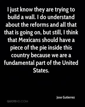 Jose Gutierrez  - I just know they are trying to build a wall. I do understand about the reforms and all that that is going on, but still, I think that Mexicans should have a piece of the pie inside this country because we are a fundamental part of the United States.