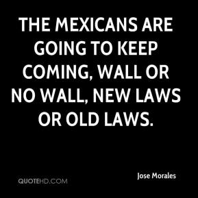 Jose Morales  - The Mexicans are going to keep coming, wall or no wall, new laws or old laws.