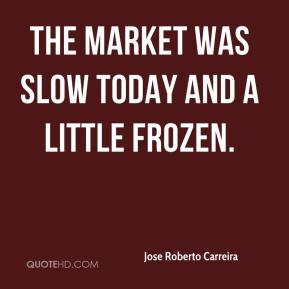 Jose Roberto Carreira  - The market was slow today and a little frozen.
