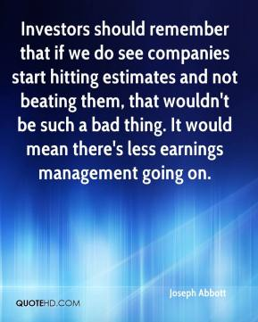 Joseph Abbott  - Investors should remember that if we do see companies start hitting estimates and not beating them, that wouldn't be such a bad thing. It would mean there's less earnings management going on.