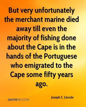 Joseph C. Lincoln - But very unfortunately the merchant marine died away till even the majority of fishing done about the Cape is in the hands of the Portuguese who emigrated to the Cape some fifty years ago.