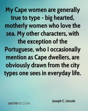 Joseph C. Lincoln - My Cape women are generally true to type - big hearted, motherly women who love the sea. My other characters, with the exception of the Portuguese, who I occasionally mention as Cape dwellers, are obviously drawn from the city types one sees in everyday life.