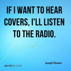 Joseph Flowers  - If I want to hear covers, I'll listen to the radio.