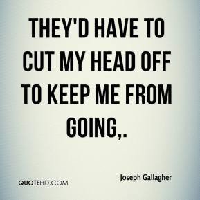 Joseph Gallagher  - They'd have to cut my head off to keep me from going.
