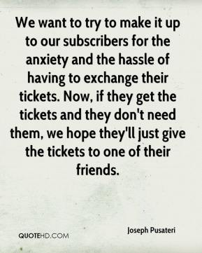 Joseph Pusateri  - We want to try to make it up to our subscribers for the anxiety and the hassle of having to exchange their tickets. Now, if they get the tickets and they don't need them, we hope they'll just give the tickets to one of their friends.