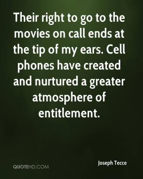 Joseph Tecce  - Their right to go to the movies on call ends at the tip of my ears. Cell phones have created and nurtured a greater atmosphere of entitlement.