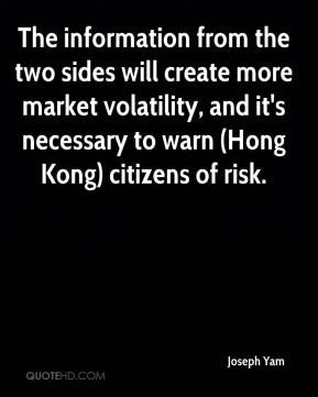 Joseph Yam  - The information from the two sides will create more market volatility, and it's necessary to warn (Hong Kong) citizens of risk.