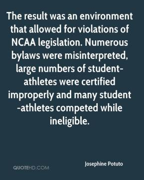 Josephine Potuto  - The result was an environment that allowed for violations of NCAA legislation. Numerous bylaws were misinterpreted, large numbers of student-athletes were certified improperly and many student-athletes competed while ineligible.