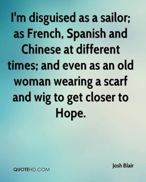 Josh Blair  - I'm disguised as a sailor; as French, Spanish and Chinese at different times; and even as an old woman wearing a scarf and wig to get closer to Hope.