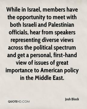 Josh Block  - While in Israel, members have the opportunity to meet with both Israeli and Palestinian officials, hear from speakers representing diverse views across the political spectrum and get a personal, first-hand view of issues of great importance to American policy in the Middle East.