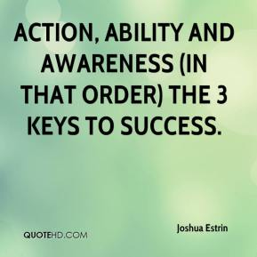 Joshua Estrin  - Action, Ability and Awareness (in that order) the 3 keys to success.