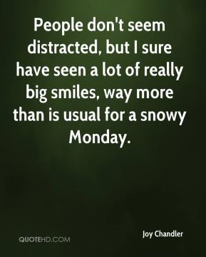 Joy Chandler  - People don't seem distracted, but I sure have seen a lot of really big smiles, way more than is usual for a snowy Monday.