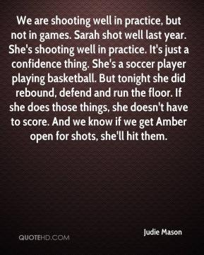 Judie Mason  - We are shooting well in practice, but not in games. Sarah shot well last year. She's shooting well in practice. It's just a confidence thing. She's a soccer player playing basketball. But tonight she did rebound, defend and run the floor. If she does those things, she doesn't have to score. And we know if we get Amber open for shots, she'll hit them.