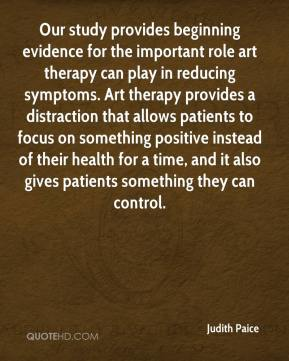 Judith Paice  - Our study provides beginning evidence for the important role art therapy can play in reducing symptoms. Art therapy provides a distraction that allows patients to focus on something positive instead of their health for a time, and it also gives patients something they can control.