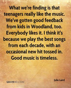 Julie Laird  - What we're finding is that teenagers really like the music. We've gotten good feedback from kids in Woodland, too. Everybody likes it. I think it's because we play the best songs from each decade, with an occasional new hit tossed in. Good music is timeless.