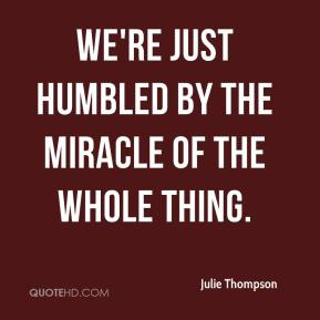 Julie Thompson  - We're just humbled by the miracle of the whole thing.