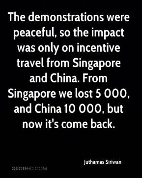 Juthamas Siriwan  - The demonstrations were peaceful, so the impact was only on incentive travel from Singapore and China. From Singapore we lost 5 000, and China 10 000, but now it's come back.