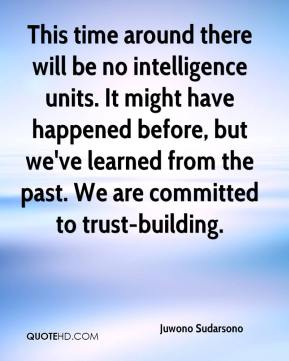 Juwono Sudarsono  - This time around there will be no intelligence units. It might have happened before, but we've learned from the past. We are committed to trust-building.