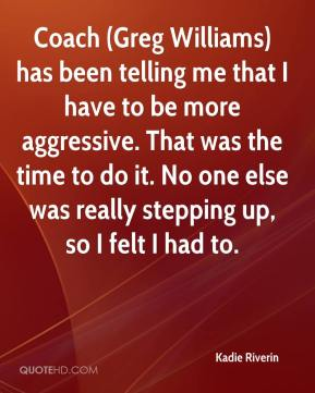 Kadie Riverin  - Coach (Greg Williams) has been telling me that I have to be more aggressive. That was the time to do it. No one else was really stepping up, so I felt I had to.