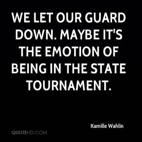 Kamille Wahlin  - We let our guard down. Maybe it's the emotion of being in the state tournament.