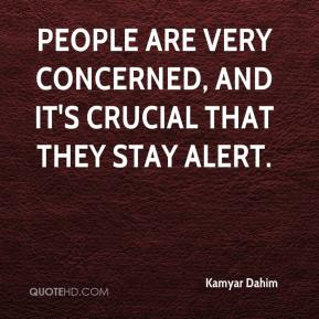 Kamyar Dahim  - People are very concerned, and it's crucial that they stay alert.