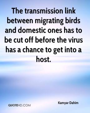 Kamyar Dahim  - The transmission link between migrating birds and domestic ones has to be cut off before the virus has a chance to get into a host.
