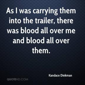 Kandace Diekman  - As I was carrying them into the trailer, there was blood all over me and blood all over them.