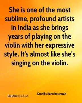 Kanniks Kannikeswaran  - She is one of the most sublime, profound artists in India as she brings years of playing on the violin with her expressive style. It's almost like she's singing on the violin.