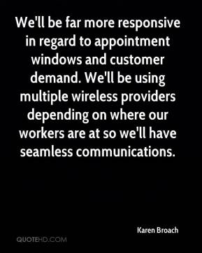 Karen Broach  - We'll be far more responsive in regard to appointment windows and customer demand. We'll be using multiple wireless providers depending on where our workers are at so we'll have seamless communications.
