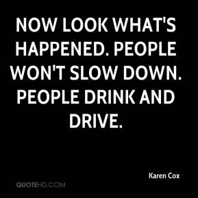 Karen Cox  - Now look what's happened. People won't slow down. People drink and drive.