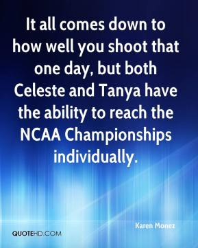 Karen Monez  - It all comes down to how well you shoot that one day, but both Celeste and Tanya have the ability to reach the NCAA Championships individually.